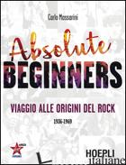 ABSOLUTE BEGINNERS. VIAGGIO ALLE ORIGINI DEL ROCK 1936-1969 - MASSARINI CARLO; GUAITAMACCHI E. (CUR.)