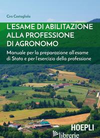 ESAME DI ABILITAZIONE ALLA PROFESSIONE DI AGRONOMO. MANUALE PER LA PREPARAZIONE  - COSTAGLIOLA CIRO