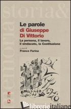PAROLE DI GIUSEPPE DI VITTORIO. LA PERSONA, IL LAVORO, IL SINDACATO, LA COSTITUZ - FARINA F. (CUR.)