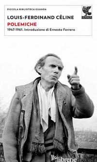 POLEMICHE. 1947-1961 - CELINE LOUIS-FERDINAND