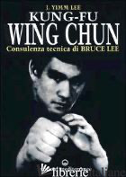 KUNG FU WING CHUN. L'ARTE DELL'AUTODIFESA CINESE - YIMM LEE J.