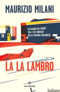 LA LA LAMBRO. IN VIAGGIO DA FERMI TRA I SITI UNESCO DELLA CINTURA MILANESE - MILANI MAURIZIO