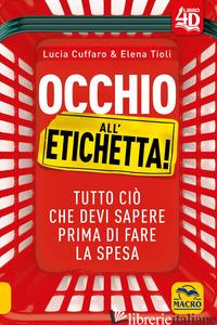 OCCHIO ALL'ETICHETTA! TUTTO CIO' CHE DEVI SAPERE PRIMA DI FARE LA SPESA - CUFFARO LUCIA; TIOLI ELENA