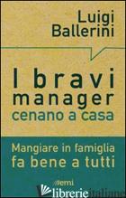 BRAVI MANAGER CENANO A CASA. MANGIARE IN FAMIGLIA FA BENE A TUTTI (I) - BALLERINI LUIGI