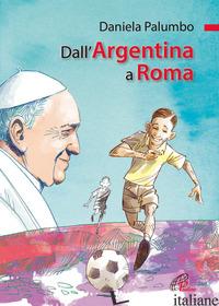 DALL'ARGENTINA A ROMA. LA VITA DI PAPA FRANCESCO. EDIZ. ILLUSTRATA - PALUMBO DANIELA