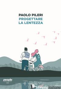 PROGETTARE LA LENTEZZA - PILERI PAOLO