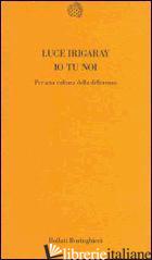 IO TU NOI. PER UNA CULTURA DELLA DIFFERENZA - IRIGARAY LUCE; SCHEPISI M. A. (CUR.)