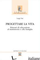 PROGETTARE LA VITA. ITINERARI DI EDUCAZIONE AL MATRIMONIO E ALLA FAMIGLIA - PATI LUIGI
