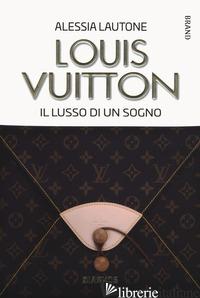 LOUIS VUITTON. IL LUSSO DI UN SOGNO - LAUTONE ALESSIA