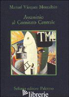 ASSASSINIO AL COMITATO CENTRALE - VAZQUEZ MONTALBAN MANUEL