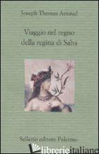 VIAGGIO NEL REGNO DELLA REGINA DI SABA - ARNAUD JOSEPH T.; ROVENTI I. (CUR.)