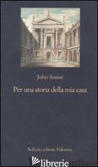 PER UNA STORIA DELLA MIA CASA. PRIMO ABBOZZO - SOANE JOHN; PATEY C. (CUR.)