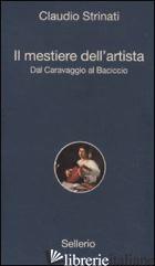 MESTIERE DELL'ARTISTA. DAL CARAVAGGIO AL BACICCIO (IL) - STRINATI CLAUDIO