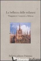 BELLEZZA DELLE MILANESI. VIAGGIATORI FRANCESI A MILANO (LA) - CARANTINI E. (CUR.)