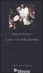 CAUSE E CURE DELLE INFERMITA' - ILDEGARDA DI BINGEN (SANTA); CALEF P. (CUR.)