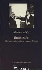 MIO SECOLO. MEMORIE E DISCORSI CON CZESLAW MILOSZ (IL) - WAT ALEKSANDER; MARINELLI L. (CUR.)