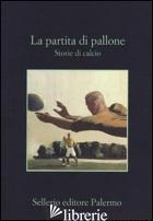 PARTITA DI PALLONE. STORIE DI CALCIO (LA) - GRANDI L. (CUR.); TETTAMANTI S. (CUR.)
