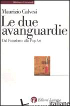 DUE AVANGUARDIE. DAL FUTURISMO ALLA POP ART (LE) - CALVESI MAURIZIO