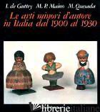 ARTI MINORI D'AUTORE IN ITALIA DAL 1900 AL 1930 (LE) - DE GUTTRY IRENE; MAINO MARIA PAOLA; QUESADA MARIO