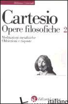 OPERE FILOSOFICHE. VOL. 2: MEDITAZIONI METAFISICHE-OBBIEZIONI E RISPOSTE - CARTESIO RENATO; GARIN E. (CUR.)