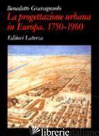 PROGETTAZIONE URBANA IN EUROPA. 1750-1960: STORIA E TEORIE (LA) - GRAVAGNUOLO BENEDETTO