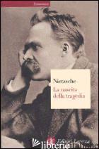 NASCITA DELLA TRAGEDIA OVVERO GRECITA' E PESSIMISMO (LA) - NIETZSCHE FRIEDRICH; CHIARINI P. (CUR.); VENUTI R. (CUR.)