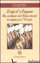 LUIGI D'ARAGONA. UN CARDINALE DEL RINASCIMENTO IN VIAGGIO PER L'EUROPA - CHASTEL ANDRE'