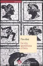 VITA QUOTIDIANA A OSTIA (LA) - PAVOLINI CARLO