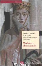 MEDIOEVO AL FEMMINILE - BERTINI FERRUCCIO; CARDINI FRANCO; FUMAGALLI BEONIO BROCCHIERI MARIATERESA; LEON
