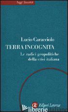 TERRA INCOGNITA. LE RADICI GEOPOLITICHE DELLA CRISI ITALIANA - CARACCIOLO LUCIO
