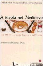 A TAVOLA NEL MEDIOEVO. CON 150 RICETTE DALLA FRANCIA E DALL'ITALIA - REDON ODILE; SABBAN FRANCOISE; SERVENTI SILVANO