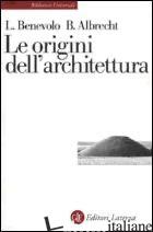ORIGINI DELL'ARCHITETTURA (LE) - BENEVOLO LEONARDO; ALBRECHT BENNO