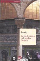 COSTRUZIONE DEL MEDIO ORIENTE (LA) - LEWIS BERNARD