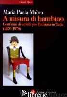 A MISURA DI BAMBINO. CENT'ANNI DI MOBILI PER L'INFANZIA IN ITALIA (1870-1970) - MAINO MARIA PAOLA