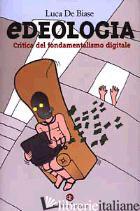 EDEOLOGIA. CRITICA DEL FONDAMENTALISMO DIGITALE - DE BIASE LUCA