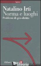 NORMA E LUOGHI. PROBLEMI DI GEO-DIRITTO - IRTI NATALINO