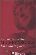 MICHELANGELO. UNA VITA INQUIETA - FORCELLINO ANTONIO