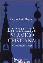CIVILTA' ISLAMICO-CRISTIANA. UNA PROPOSTA (LA) - BULLIET RICHARD W.