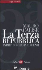 TERZA REPUBBLICA. PARTITI CONTRO PRESIDENTI (LA) - CALISE MAURO