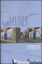 MUSEI VIRTUALI. COME NON FARE INNOVAZIONE TECNOLOGICA - ANTINUCCI FRANCESCO