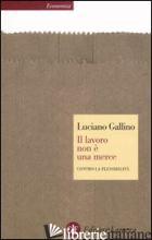 LAVORO NON E' UNA MERCE. CONTRO LA FLESSIBILITA' (IL) - GALLINO LUCIANO
