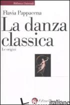 DANZA CLASSICA. LE ORIGINI (LA) - PAPPACENA FLAVIA
