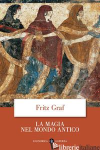 MAGIA NEL MONDO ANTICO (LA) - GRAF FRITZ