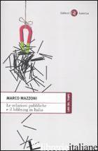 RELAZIONI PUBBLICHE E IL LOBBYING IN ITALIA (LE) - MAZZONI MARCO