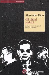 ULTIMI PADRINI. INDAGINE SUL GOVERNO DI COSA NOSTRA (GLI) - DINO ALESSANDRA