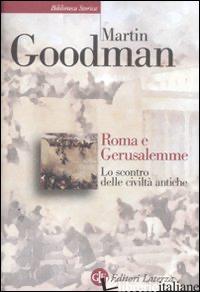 ROMA E GERUSALEMME. LO SCONTRO DELLE CIVILTA' ANTICHE - GOODMAN MARTIN