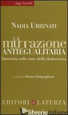 MUTAZIONE ANTIEGUALITARIA. INTERVISTA SULLO STATO DELLA DEMOCRAZIA (LA) - URBINATI NADIA; ZAMPAGLIONE A. (CUR.)