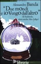 «DUE MONDI E IO VENGO DALL'ALTRO» (IL SUDTIROLO, DETTO ANCHE ALTO ADIGE) - BANDA ALESSANDRO