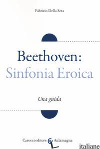 BEETHOVEN: SINFONIA EROICA. UNA GUIDA - DELLA SETA FABRIZIO