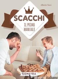 SCACCHI. IL PRIMO MANUALE - TURCI ALBERTO
